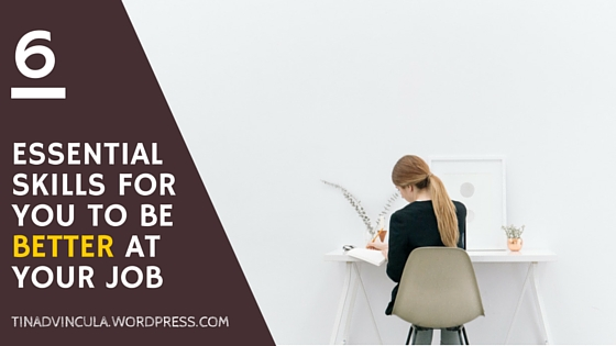 6 Essential Skills for you to be better at your job- tinadvincula.wordpress.com