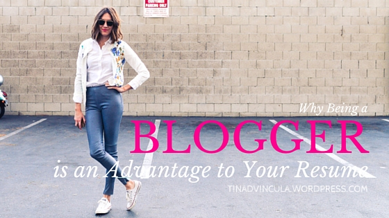 Why Being a Blogger Is an Advantage to Your Resume- tinadvincula.wordpress.com